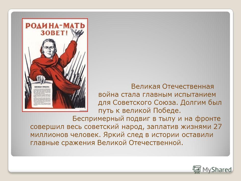 Великая Отечественная война стала главным испытанием для Советского Союза. Долгим был путь к великой Победе. Беспримерный подвиг в тылу и на фронте совершил весь советский народ, заплатив жизнями 27 миллионов человек. Яркий след в истории оставили гл
