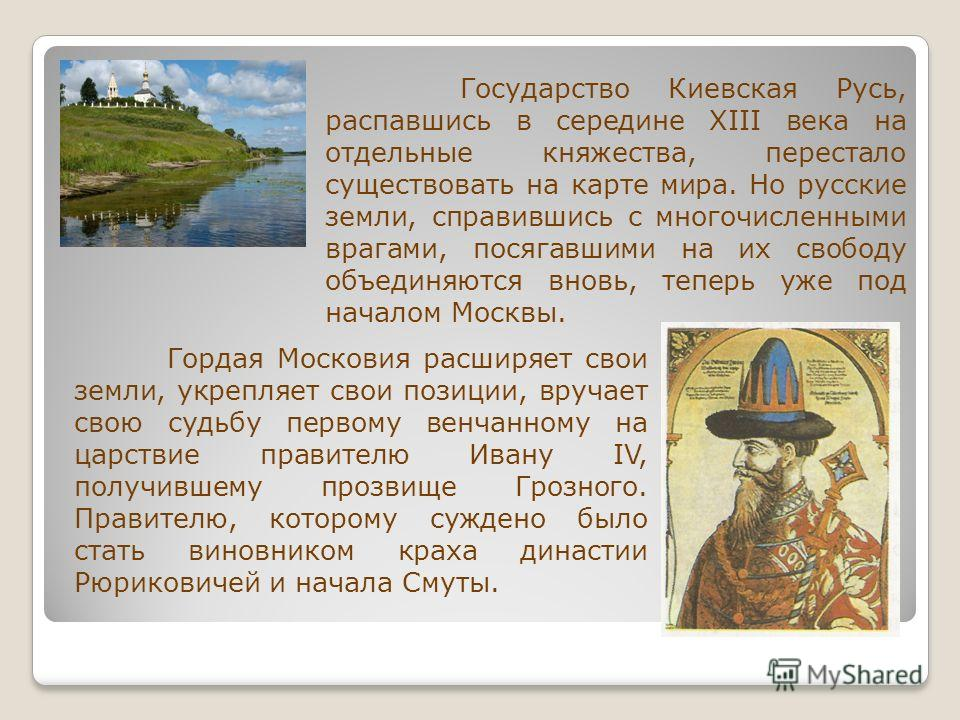 Государство Киевская Русь, распавшись в середине XIII века на отдельные княжества, перестало существовать на карте мира. Но русские земли, справившись с многочисленными врагами, посягавшими на их свободу объединяются вновь, теперь уже под началом Мос