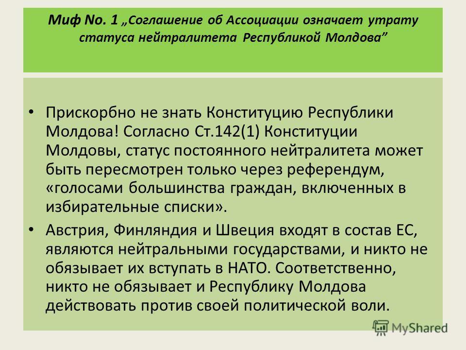 Миф No. 1Соглашение об Ассоциации означает утрату статуса нейтралитета Республикой Молдова Прискорбно не знать Конституцию Республики Молдова! Согласно Ст.142(1) Конституции Молдовы, статус постоянного нейтралитета может быть пересмотрен только через