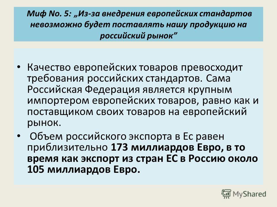 Миф No. 5 : Из-за внедрения европейских стандартов невозможно будет поставлять нашу продукцию на российский рынок Качество европейских товаров превосходит требования российских стандартов. Сама Российская Федерация является крупным импортером европей