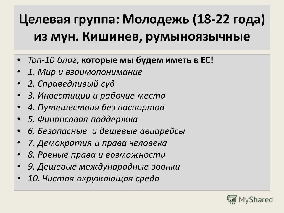 Целевая группа: Молодежь (18-22 года) из мун. Кишинев, румыноязычные Топ-10 благ, которые мы будем иметь в ЕС! 1. Мир и взаимопонимание 2. Справедливый суд 3. Инвестиции и рабочие места 4. Путешествия без паспортов 5. Финансовая поддержка 6. Безопасн