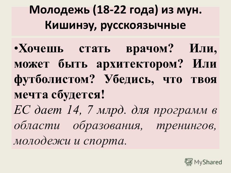 Молодежь (18-22 года) из мун. Кишинэу, русскоязычные Хочешь стать врачом? Или, может быть архитектором? Или футболистом? Убедись, что твоя мечта сбудется! ЕС дает 14, 7 млрд. для программ в области образования, тренингов, молодежи и спорта.