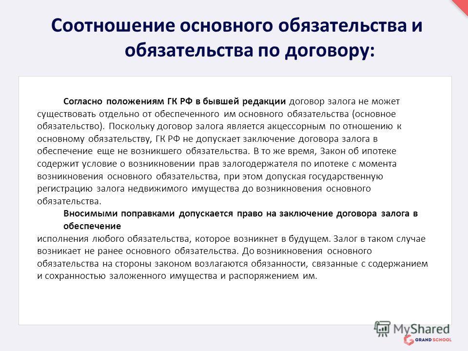 Согласно положениям ГК РФ в бывшей редакции договор залога не может существовать отдельно от обеспеченного им основного обязательства (основное обязательство). Поскольку договор залога является акцессорным по отношению к основному обязательству, ГК Р