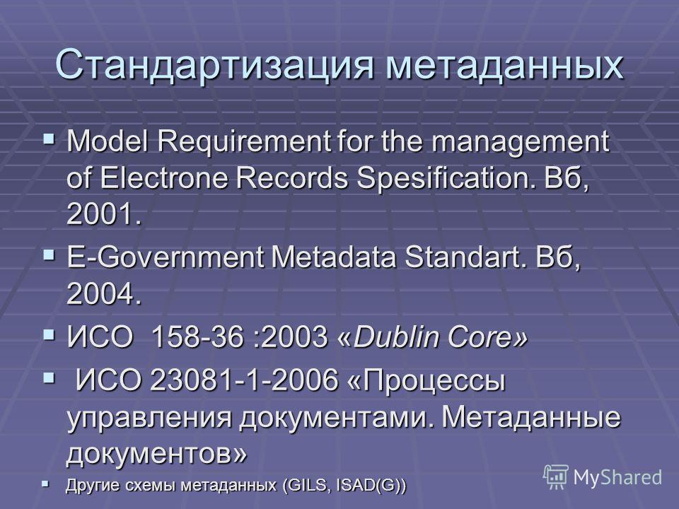 Стандартизация метаданных Model Requirement for the management of Electrone Records Spesification. Вб, 2001. Model Requirement for the management of Electrone Records Spesification. Вб, 2001. E-Government Metadata Standart. Вб, 2004. E-Government Met
