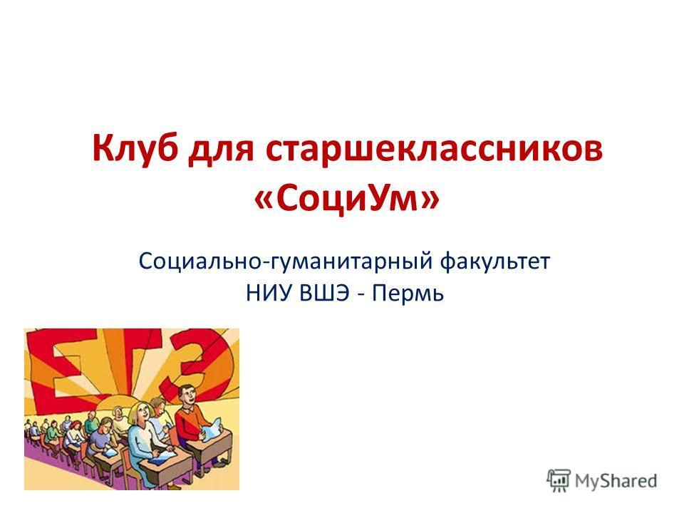 Клуб для старшеклассников «Соци Ум» Социально-гуманитарный факультет НИУ ВШЭ - Пермь