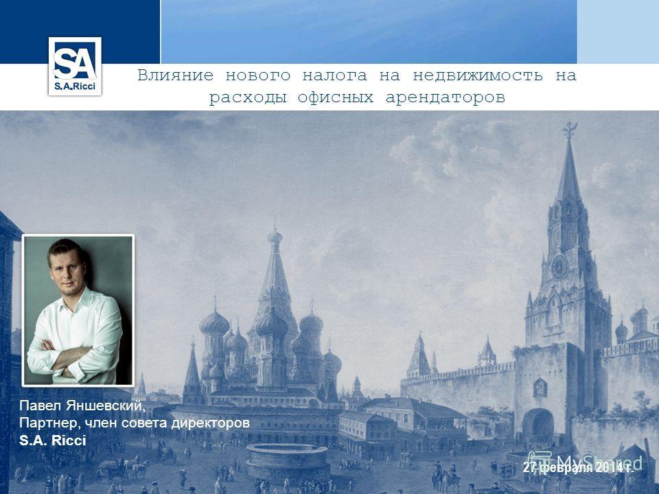 27 февраля 2014 г. Павел Яншевский, Партнер, член совета директоров S.A. Ricci Влияние нового налога на недвижимость на расходы офисных арендаторов