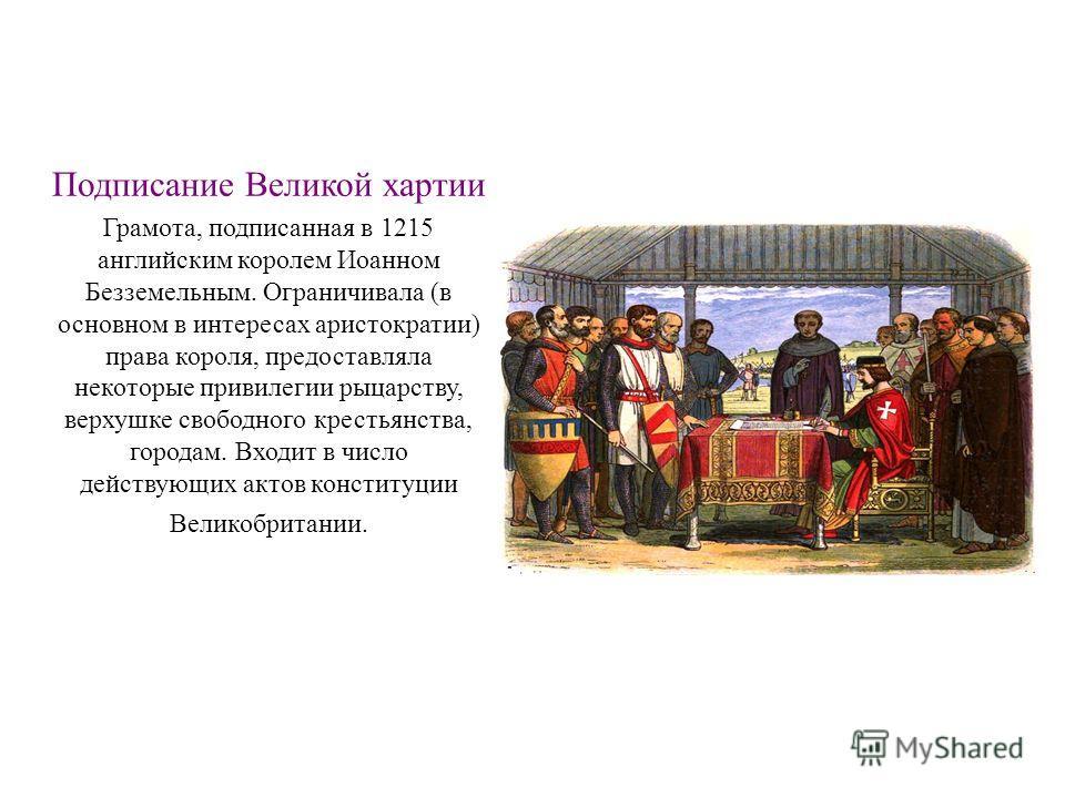 Подписание Великой хартии Грамота, подписанная в 1215 английским королем Иоанном Безземельным. Ограничивала (в основном в интересах аристократии) права короля, предоставляла некоторые привилегии рыцарству, верхушке свободного крестьянства, городам. В