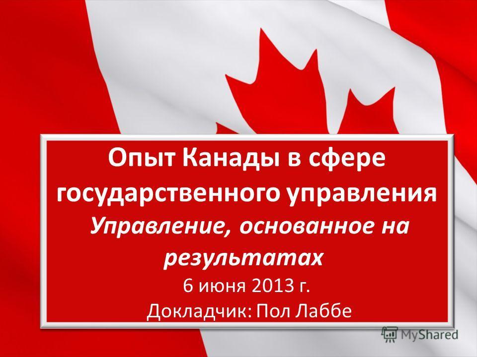 Workshop Опыт Канады в сфере государственного управления Управление, основанное на результатах 6 июня 2013 г. Докладчик: Пол Лаббе