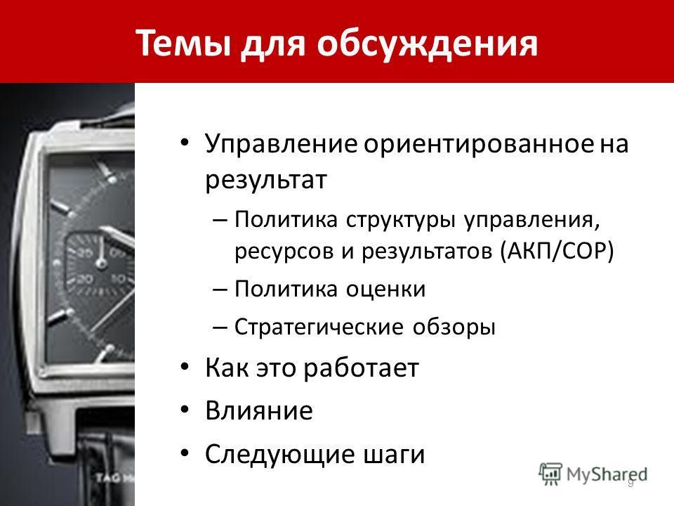 Темы для обсуждения Управление ориентированное на результат – Политика структуры управления, ресурсов и результатов (АКП/СОР) – Политика оценки – Стратегические обзоры Как это работает Влияние Следующие шаги 9