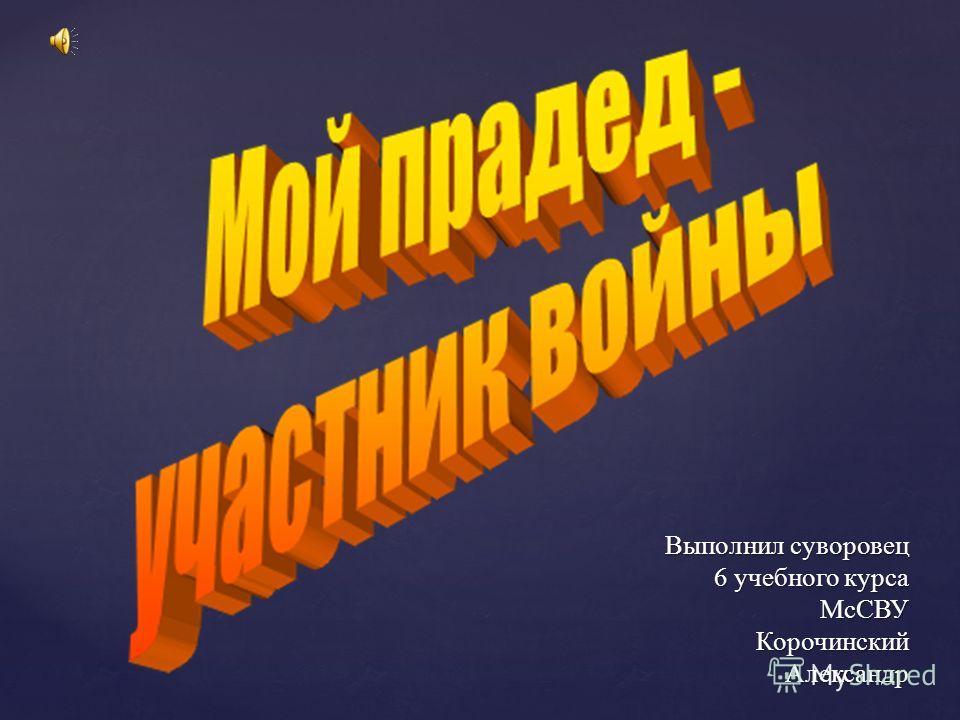 Выполнил суворовец 6 учебного курса МсСВУ Корочинский Александр