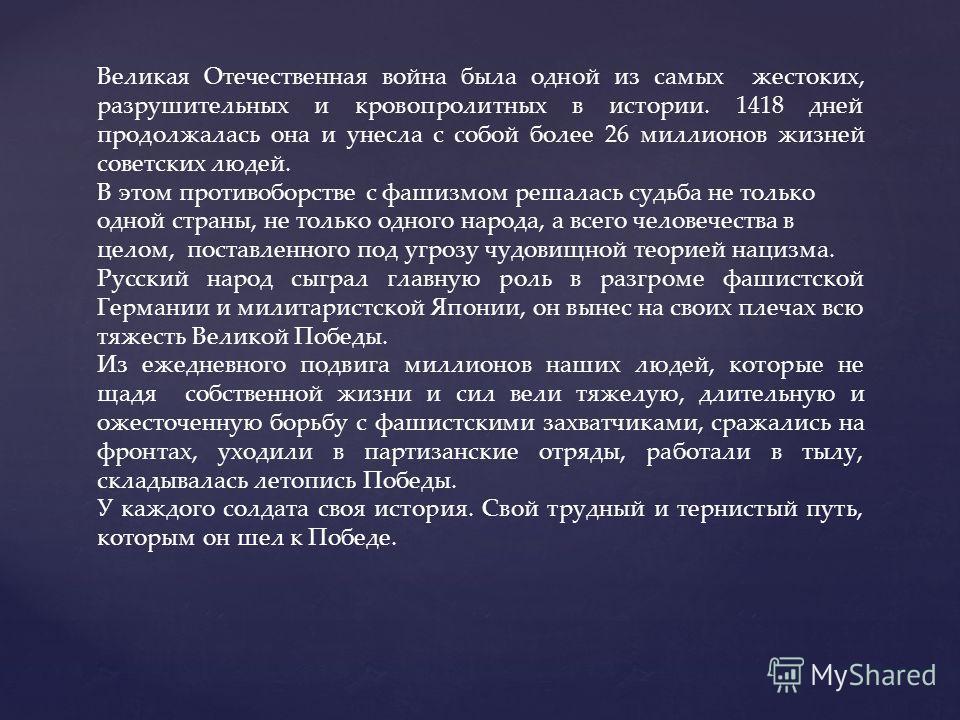 Великая Отечественная война была одной из самых жестоких, разрушительных и кровопролитных в истории. 1418 дней продолжалась она и унесла с собой более 26 миллионов жизней советских людей. В этом противоборстве с фашизмом решалась судьба не только одн