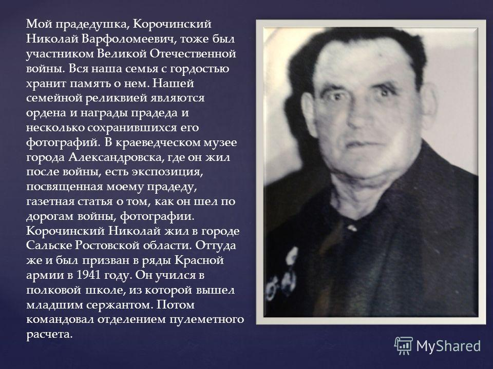 Мой прадедушка, Корочинский Николай Варфоломеевич, тоже был участником Великой Отечественной войны. Вся наша семья с гордостью хранит память о нем. Нашей семейной реликвией являются ордена и награды прадеда и несколько сохранившихся его фотографий. В