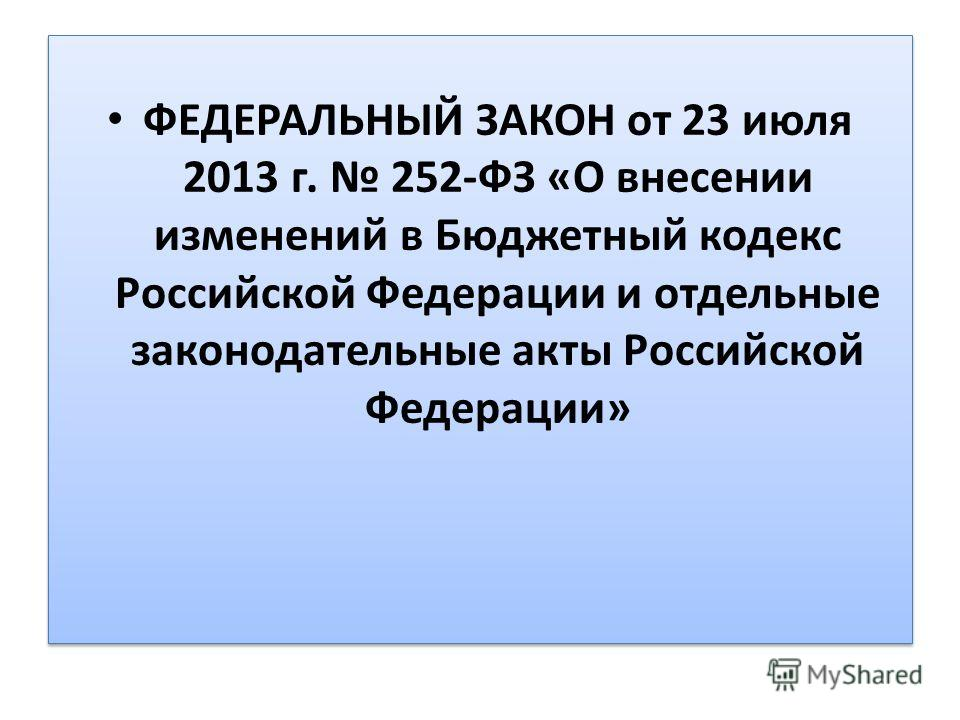 ФЕДЕРАЛЬНЫЙ ЗАКОН от 23 июля 2013 г. 252-ФЗ «О внесении изменений в Бюджетный кодекс Российской Федерации и отдельные законодательные акты Российской Федерации»