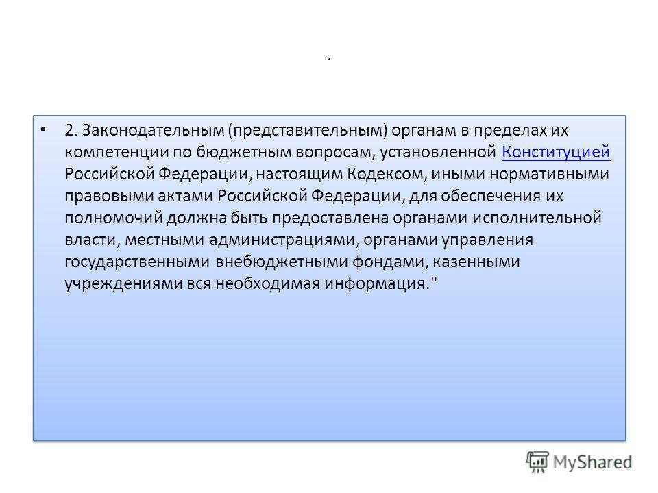 * 2. Законодательным (представительным) органам в пределах их компетенции по бюджетным вопросам, установленной Конституцией Российской Федерации, настоящим Кодексом, иными нормативными правовыми актами Российской Федерации, для обеспечения их полномо