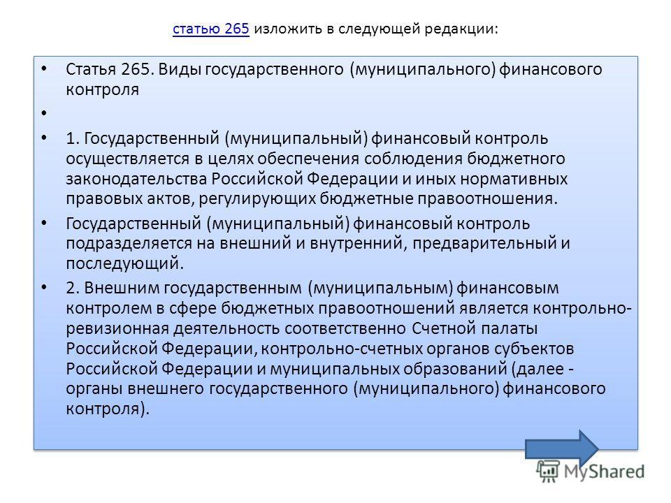 статью 265 статью 265 изложить в следующей редакции: Статья 265. Виды государственного (муниципального) финансового контроля 1. Государственный (муниципальный) финансовый контроль осуществляется в целях обеспечения соблюдения бюджетного законодательс