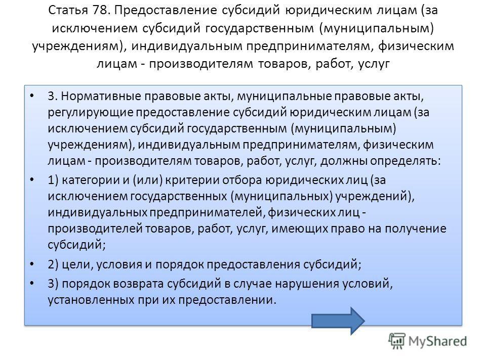 Статья 78. Предоставление субсидий юридическим лицам (за исключением субсидий государственным (муниципальным) учреждениям), индивидуальным предпринимателям, физическим лицам - производителям товаров, работ, услуг 3. Нормативные правовые акты, муницип