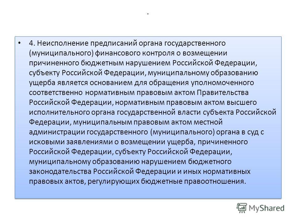 * 4. Неисполнение предписаний органа государственного (муниципального) финансового контроля о возмещении причиненного бюджетным нарушением Российской Федерации, субъекту Российской Федерации, муниципальному образованию ущерба является основанием для