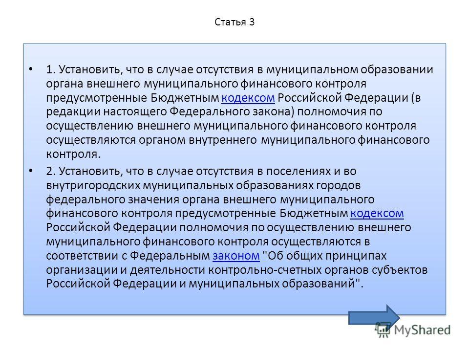 Статья 3 1. Установить, что в случае отсутствия в муниципальном образовании органа внешнего муниципального финансового контроля предусмотренные Бюджетным кодексом Российской Федерации (в редакции настоящего Федерального закона) полномочия по осуществ