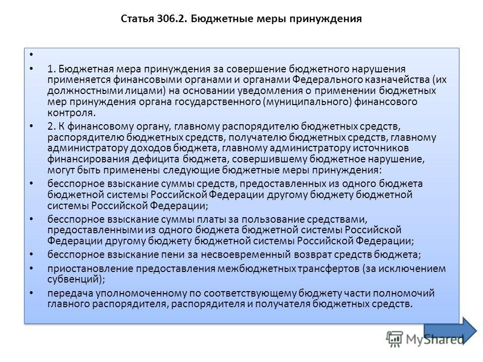 Статья 306.2. Бюджетные меры принуждения 1. Бюджетная мера принуждения за совершение бюджетного нарушения применяется финансовыми органами и органами Федерального казначейства (их должностными лицами) на основании уведомления о применении бюджетных м