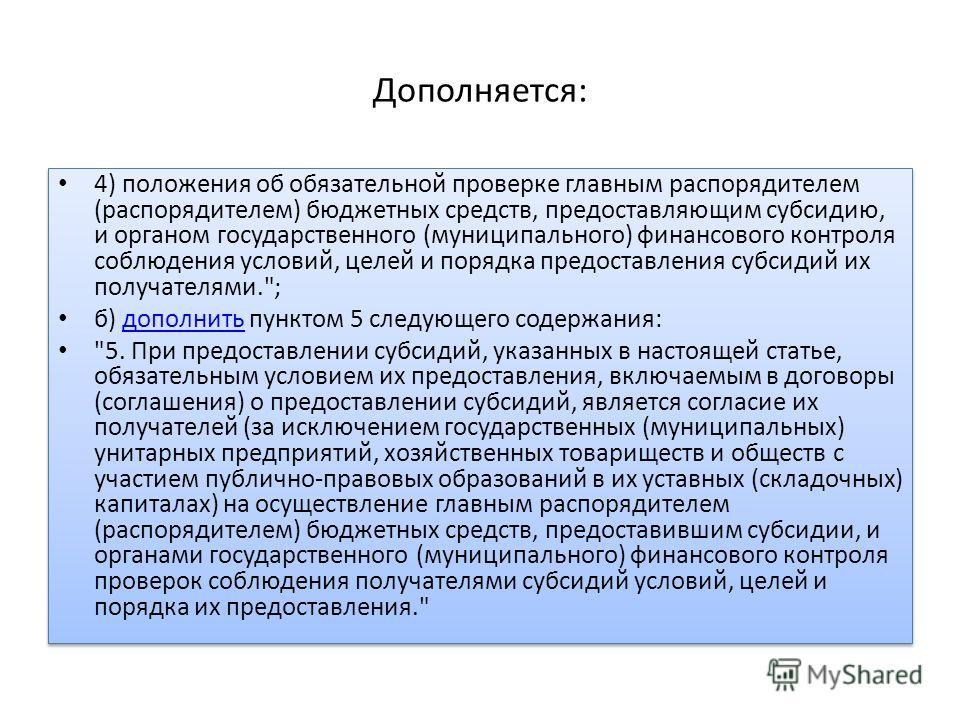 Дополняется: 4) положения об обязательной проверке главным распорядителем (распорядителем) бюджетных средств, предоставляющим субсидию, и органом государственного (муниципального) финансового контроля соблюдения условий, целей и порядка предоставлени
