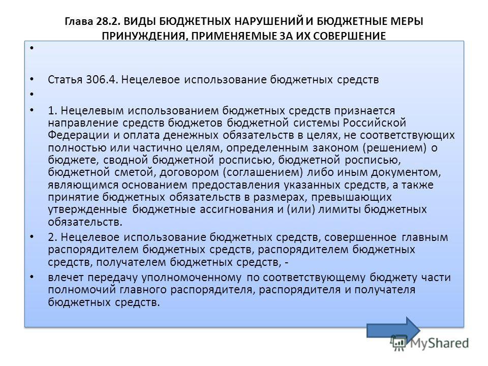 Глава 28.2. ВИДЫ БЮДЖЕТНЫХ НАРУШЕНИЙ И БЮДЖЕТНЫЕ МЕРЫ ПРИНУЖДЕНИЯ, ПРИМЕНЯЕМЫЕ ЗА ИХ СОВЕРШЕНИЕ Статья 306.4. Нецелевое использование бюджетных средств 1. Нецелевым использованием бюджетных средств признается направление средств бюджетов бюджетной си