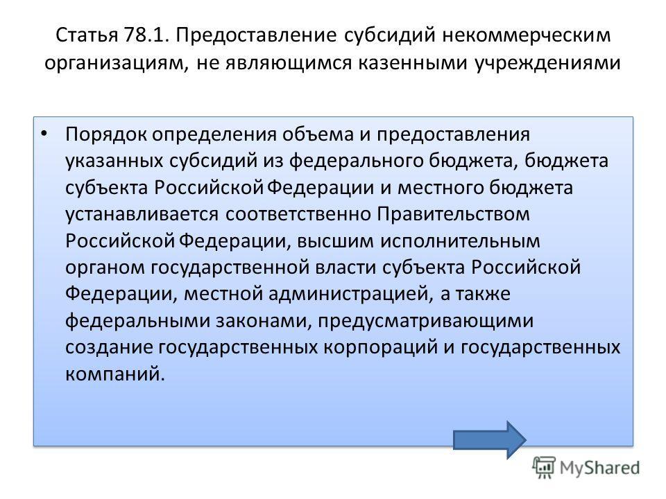 Статья 78.1. Предоставление субсидий некоммерческим организациям, не являющимся казенными учреждениями Порядок определения объема и предоставления указанных субсидий из федерального бюджета, бюджета субъекта Российской Федерации и местного бюджета ус