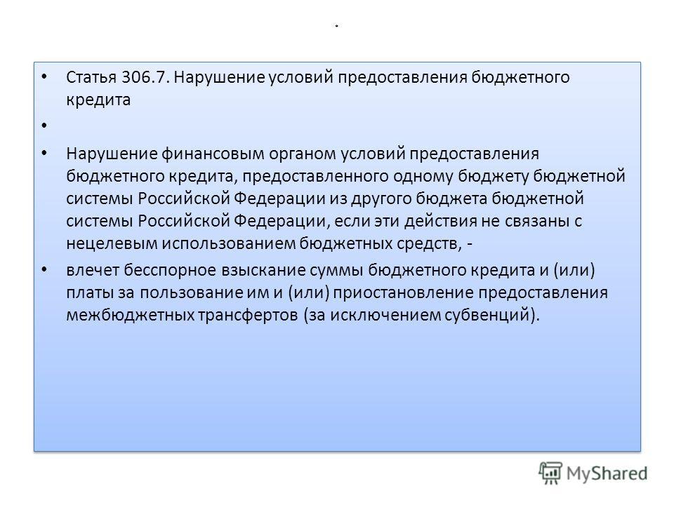 * Статья 306.7. Нарушение условий предоставления бюджетного кредита Нарушение финансовым органом условий предоставления бюджетного кредита, предоставленного одному бюджету бюджетной системы Российской Федерации из другого бюджета бюджетной системы Ро