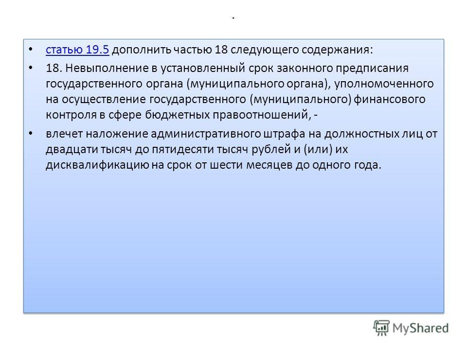 * статью 19.5 дополнить частью 18 следующего содержания: статью 19.5 18. Невыполнение в установленный срок законного предписания государственного органа (муниципального органа), уполномоченного на осуществление государственного (муниципального) финан