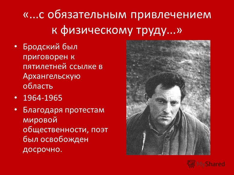 «...с обязательным привлечением к физическому труду...» Бродский был приговорен к пятилетней ссылке в Архангельскую область 1964-1965 Благодаря протестам мировой общественности, поэт был освобожден досрочно.
