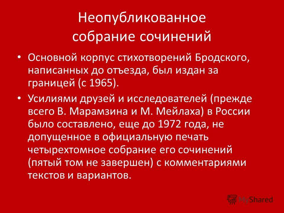 Неопубликованное собрание сочинений Основной корпус стихотворений Бродского, написанных до отъезда, был издан за границей (с 1965). Усилиями друзей и исследователей (прежде всего В. Марамзина и М. Мейлаха) в России было составлено, еще до 1972 года,