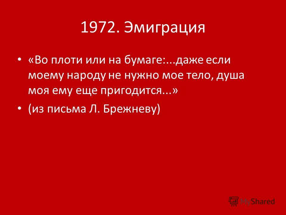 1972. Эмиграция «Во плоти или на бумаге:...даже если моему народу не нужно мое тело, душа моя ему еще пригодится...» (из письма Л. Брежневу)