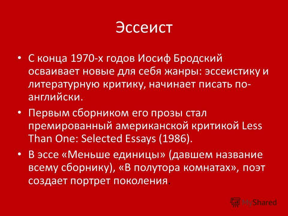 Эссеист С конца 1970-х годов Иосиф Бродский осваивает новые для себя жанры: эссеистику и литературную критику, начинает писать по- английски. Первым сборником его прозы стал премированный американской критикой Less Than One: Selected Essays (1986). В