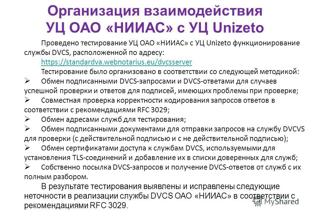 Проведено тестирование УЦ ОАО «НИИАС» с УЦ Unizeto функционирование службы DVCS, расположенной по адресу: https://standardva.webnotarius.eu/dvcsserver Тестирование было организовано в соответствии со следующей методикой: Обмен подписанными DVCS-запро
