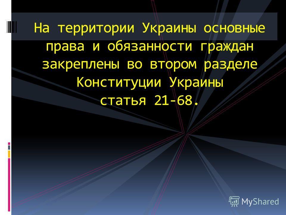На территории Украины основные права и обязанности граждан закреплены во втором разделе Конституции Украины статья 21-68.