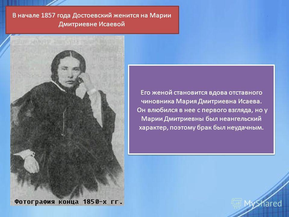 .. В начале 1857 года Достоевский женится на Марии Дмитриевне Исаевой Его женой становится вдова отставного чиновника Мария Дмитриевна Исаева. Он влюбился в нее с первого взгляда, но у Марии Дмитриевны был неангельский характер, поэтому брак был неуд