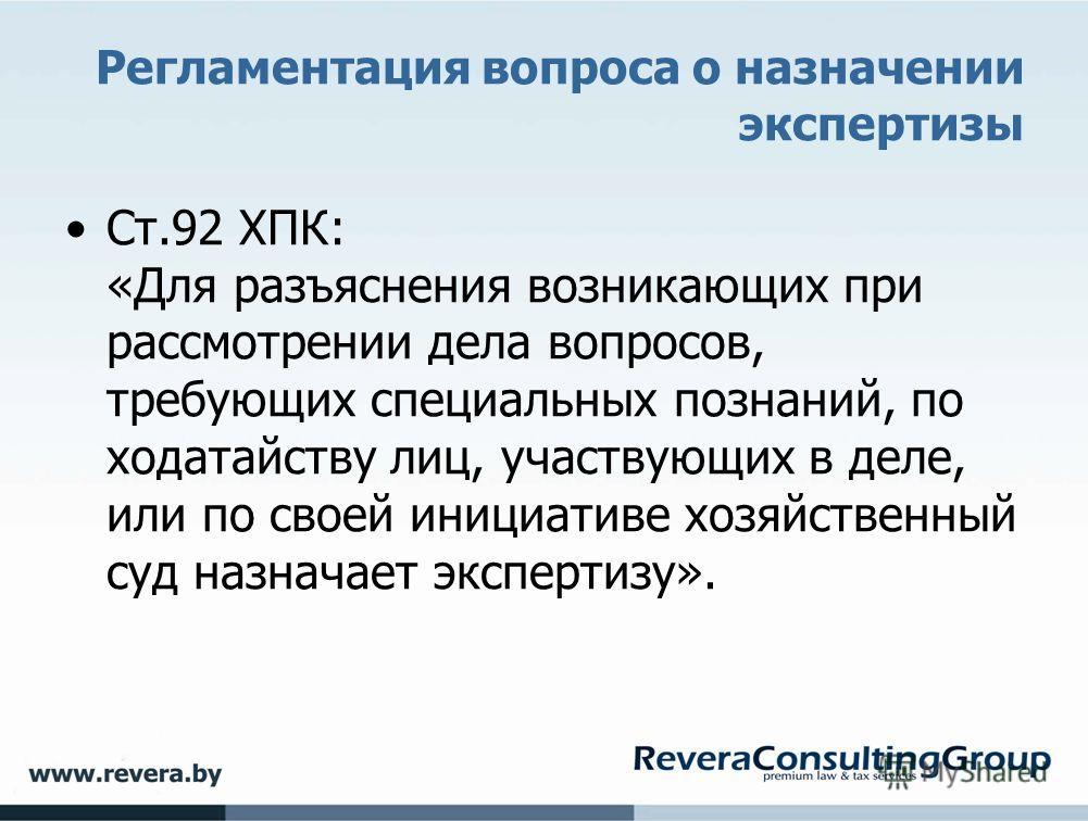 Регламентация вопроса о назначении экспертизы Ст.92 ХПК: «Для разъяснения возникающих при рассмотрении дела вопросов, требующих специальных познаний, по ходатайству лиц, участвующих в деле, или по своей инициативе хозяйственный суд назначает эксперти