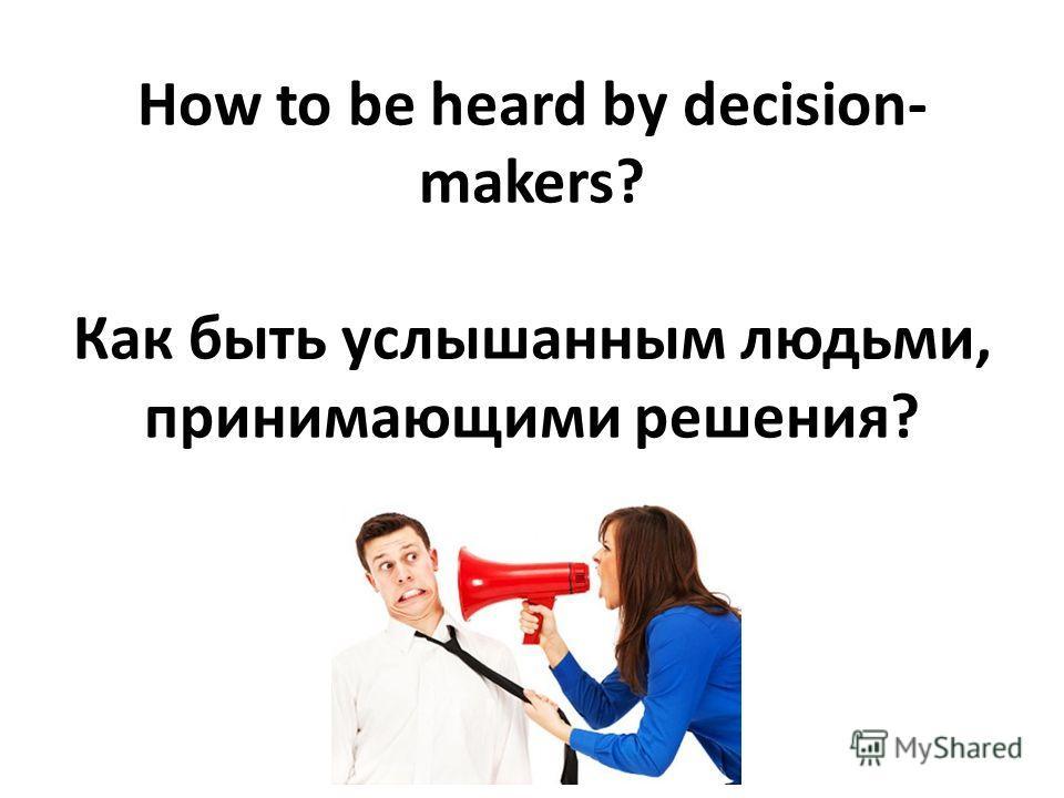 How to be heard by decision- makers? Как быть услышанным людьми, принимающими решения?