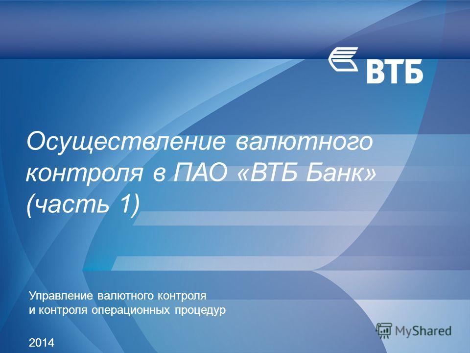 Слайд 1 Осуществление валютного контроля в ПАО «ВТБ Банк» (часть 1) Управление валютного контроля и контроля операционных процедур 2014