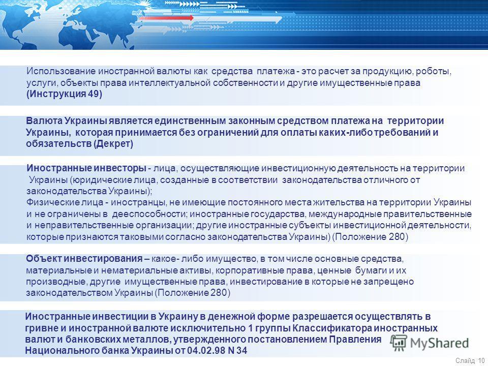 Слайд 10 Использование иностранной валюты как средства платежа - это расчет за продукцию, роботы, услуги, объекты права интеллектуальной собственности и другие имущественные права (Инструкция 49) Валюта Украины является единственным законным средство