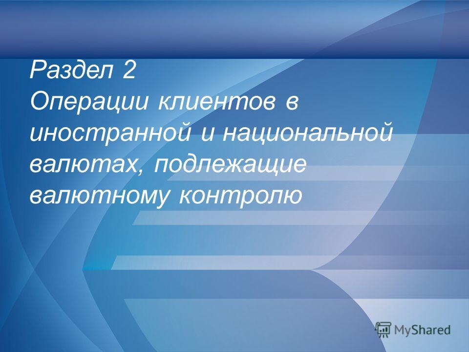 Слайд 12 Раздел 2 Операции клиентов в иностранной и национальной валютах, подлежащие валютному контролю