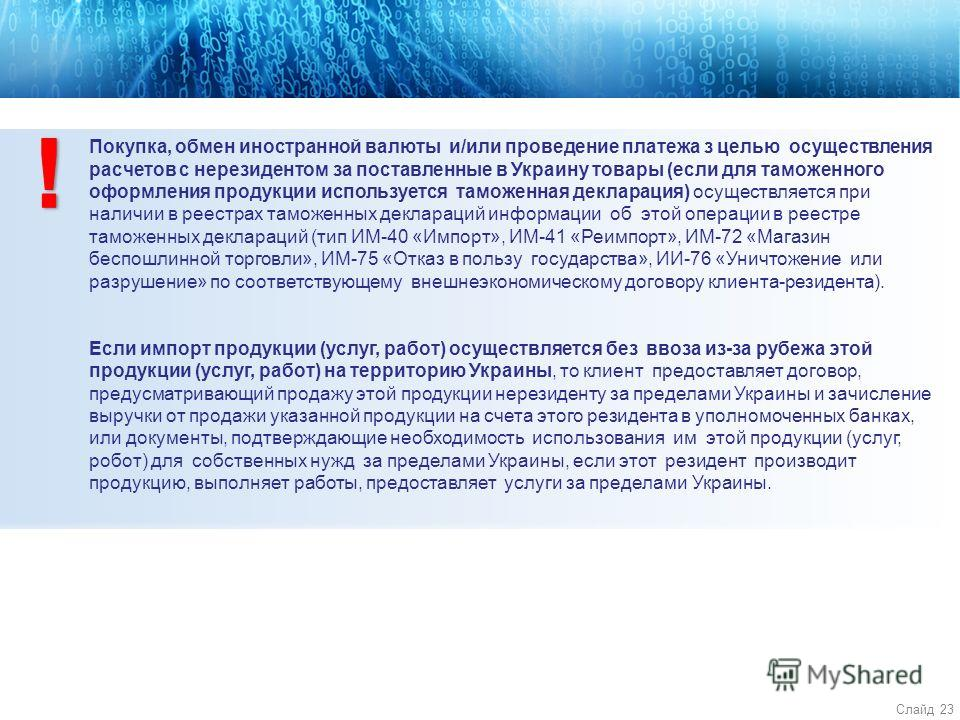 Слайд 23 4 Покупка, обмен иностранной валюты и/или проведение платежа з целью осуществления расчетов с нерезидентом за поставленные в Украину товары (если для таможенного оформления продукции используется таможенная декларация) осуществляется при нал