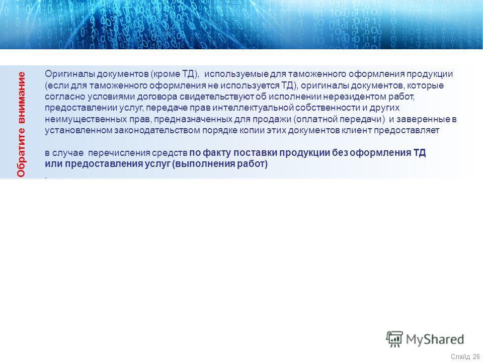 Слайд 26 4 Оригиналы документов (кроме ТД), используемые для таможенного оформления продукции (если для таможенного оформления не используется ТД), оригиналы документов, которые согласно условиями договора свидетельствуют об исполнении нерезидентом р