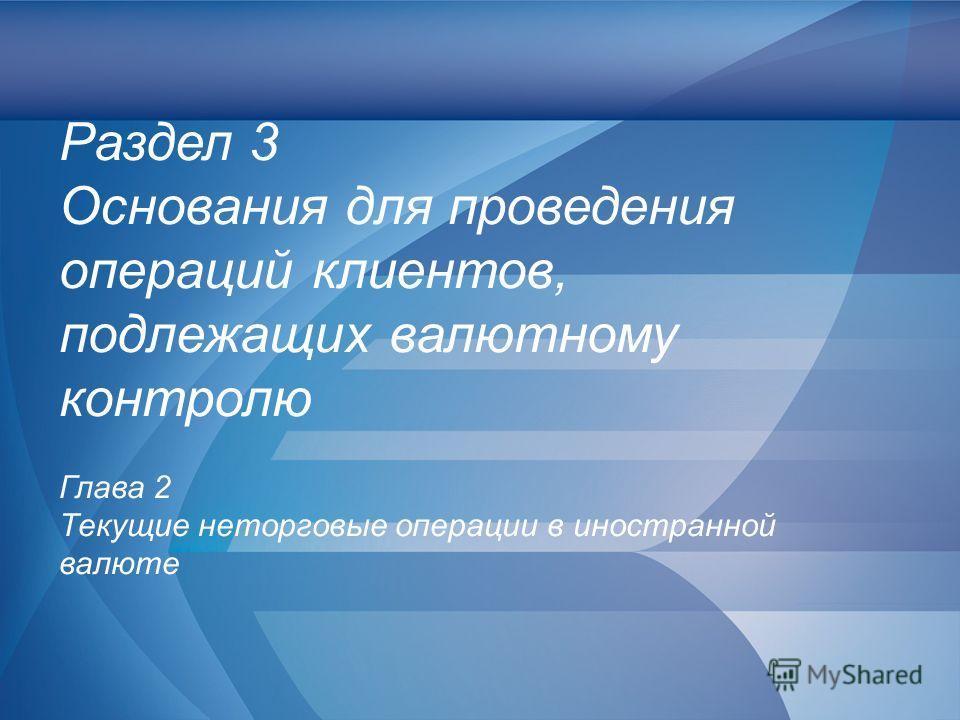 Слайд 33 Раздел 3 Основания для проведения операций клиентов, подлежащих валютному контролю Глава 2 Текущие неторговые операции в иностранной валюте