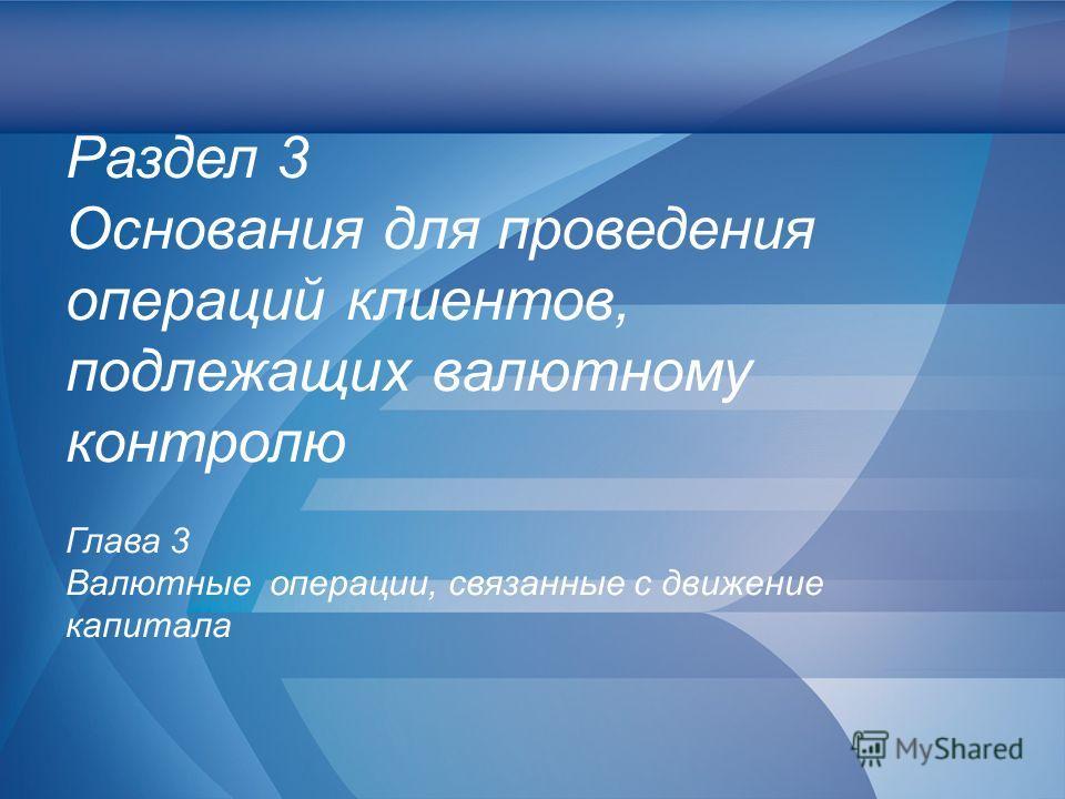 Слайд 38 Раздел 3 Основания для проведения операций клиентов, подлежащих валютному контролю Глава 3 Валютные операции, связанные с движение капитала