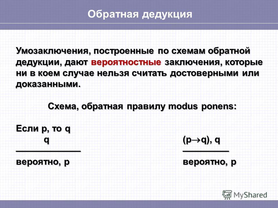 Обратная дедукция Умозаключения, построенные по схемам обратной дедукции, дают вероятностные заключения, которые ни в коем случае нельзя считать достоверными или доказанными. Схема, обратная правилу modus ponens: Если p, то q q(p q), q вероятно, pвер