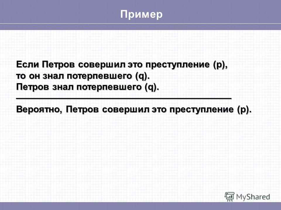 Пример Если Петров совершил это преступление (p), то он знал потерпевшего (q). Петров знал потерпевшего (q). Вероятно, Петров совершил это преступление (p).