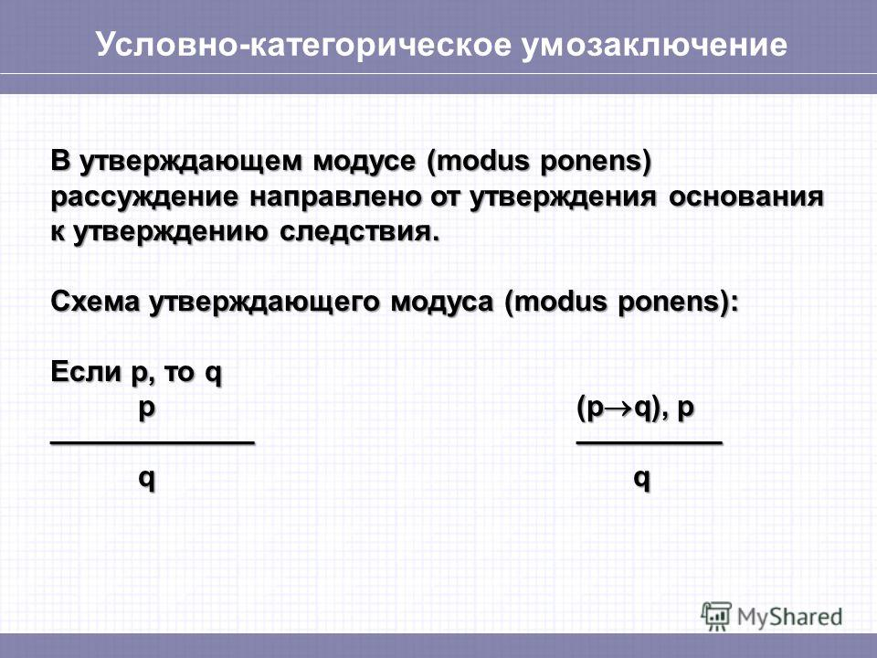 Условно-категорическое умозаключение В утверждающем модусе (modus ponens) рассуждение направлено от утверждения основания к утверждению следствия. Схема утверждающего модуса (modus ponens): Если p, то q p(p q), p q q