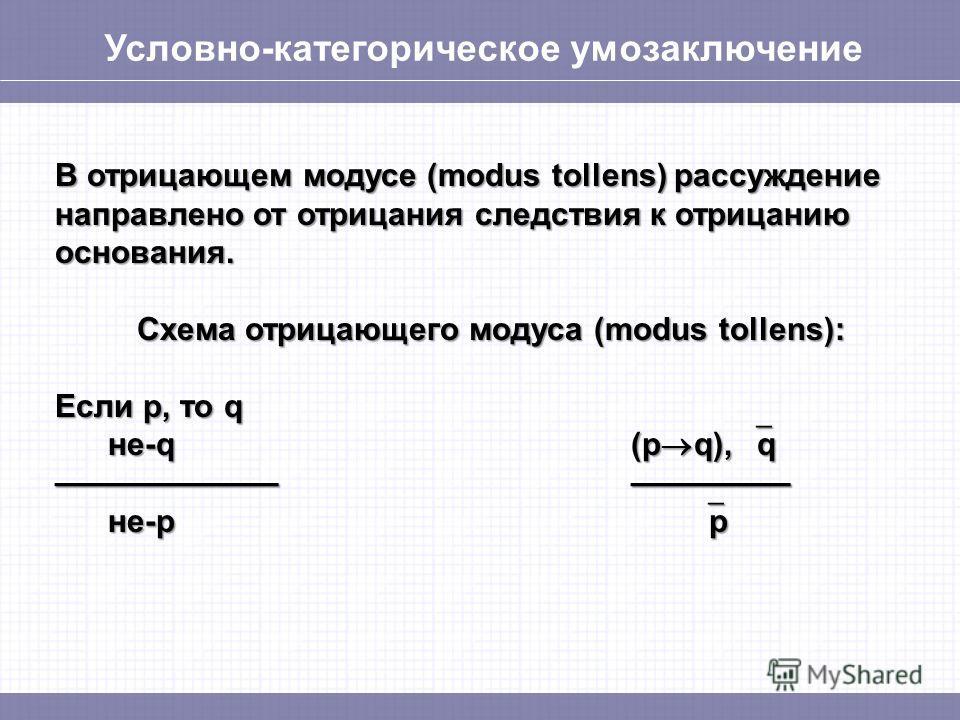 Условно-категорическое умозаключение В отрицающиеем модусе (modus tollens) рассуждение направлено от отрицания следствия к отрицанию основания. Схема отрицающиеего модуса (modus tollens): Если p, то q не-q(p q), q не-q(p q), q не-p p не-p p