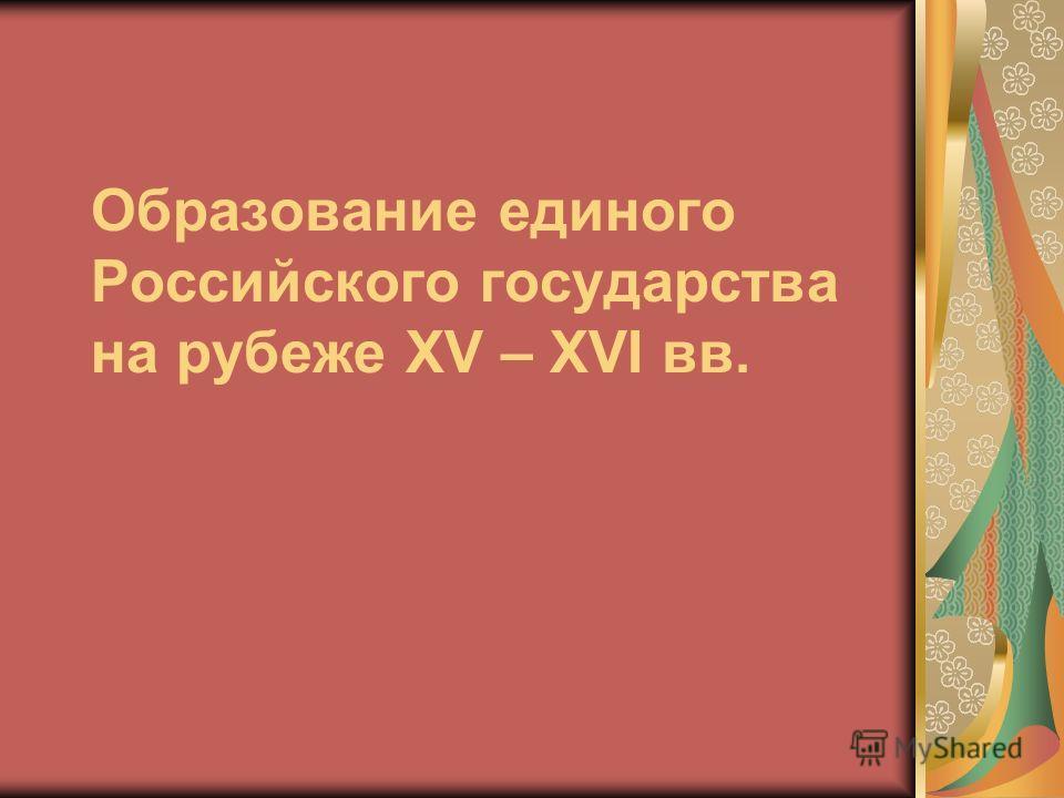 Образование единого Российского государства на рубеже XV – XVI вв.