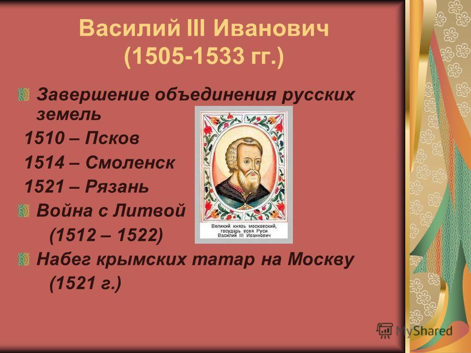 Василий III Иванович (1505-1533 гг.) Завершение объединения русских земель 1510 – Псков 1514 – Смоленск 1521 – Рязань Война с Литвой (1512 – 1522) Набег крымских татар на Москву (1521 г.)